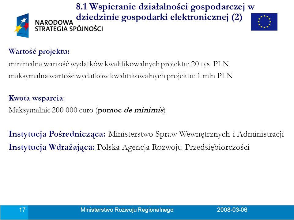Ministerstwo Rozwoju Regionalnego2008-03-0617 8.1 Wspieranie działalności gospodarczej w dziedzinie gospodarki elektronicznej (2) Wartość projektu: minimalna wartość wydatków kwalifikowalnych projektu: 20 tys.