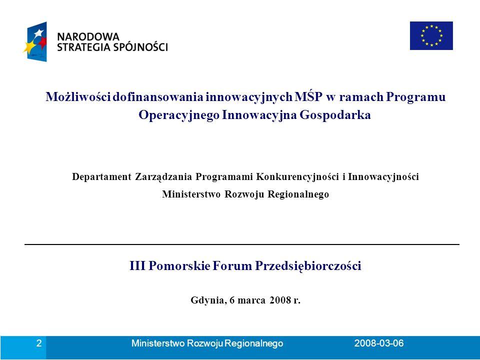 Ministerstwo Rozwoju Regionalnego2008-03-062 Możliwości dofinansowania innowacyjnych MŚP w ramach Programu Operacyjnego Innowacyjna Gospodarka Departament Zarządzania Programami Konkurencyjności i Innowacyjności Ministerstwo Rozwoju Regionalnego III Pomorskie Forum Przedsiębiorczości Gdynia, 6 marca 2008 r.