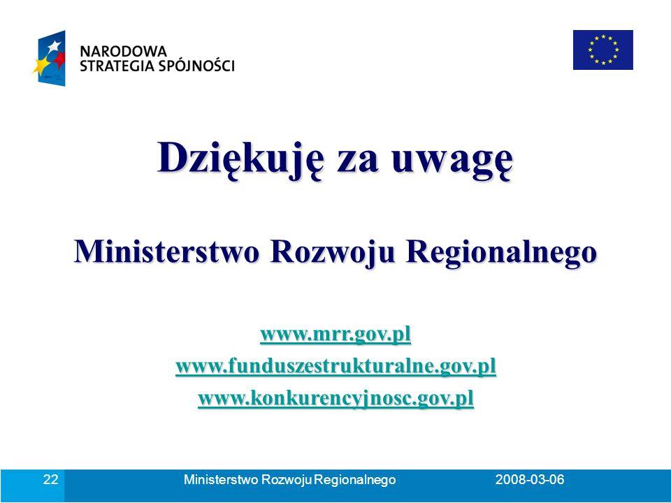 Ministerstwo Rozwoju Regionalnego2008-03-0622 Ministerstwo Rozwoju Regionalnego www.mrr.gov.pl www.funduszestrukturalne.gov.pl www.konkurencyjnosc.gov.pl Dziękuję za uwagę