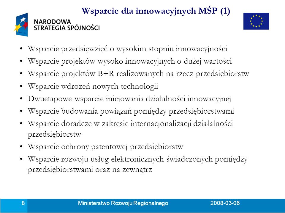 Ministerstwo Rozwoju Regionalnego2008-03-069 Wsparcie przedsięwzięć o wysokim stopniu innowacyjności bez względu na wielkość przedsiębiorstwa i branżę w której działa, z wyłączeniem branż wykluczonych na podstawie odrębnych przepisów dotyczących pomocy publicznej, Wsparcie dla projektów wysoko innowacyjnych o dużej wartości: –w zakresie nowych inwestycji, o wartości wydatków kwalifikowanych powyżej 2 mln euro, gdzie nową technologię określa okres jej stosowania na świecie nie dłuższy niż 3 lata lub stopień jej rozprzestrzenienia na świecie w danej branży (nie więcej niż 15%) (działanie 4.4), –dla dużych inwestycji o wartości powyżej 40 mln euro wydatków kwalifikowanych w sektorze produkcyjnym, usługowym w szczególności w sektorze B+R, gdzie głównym kryterium jest liczba nowoutworzonych miejsc pracy (działanie 4.5).