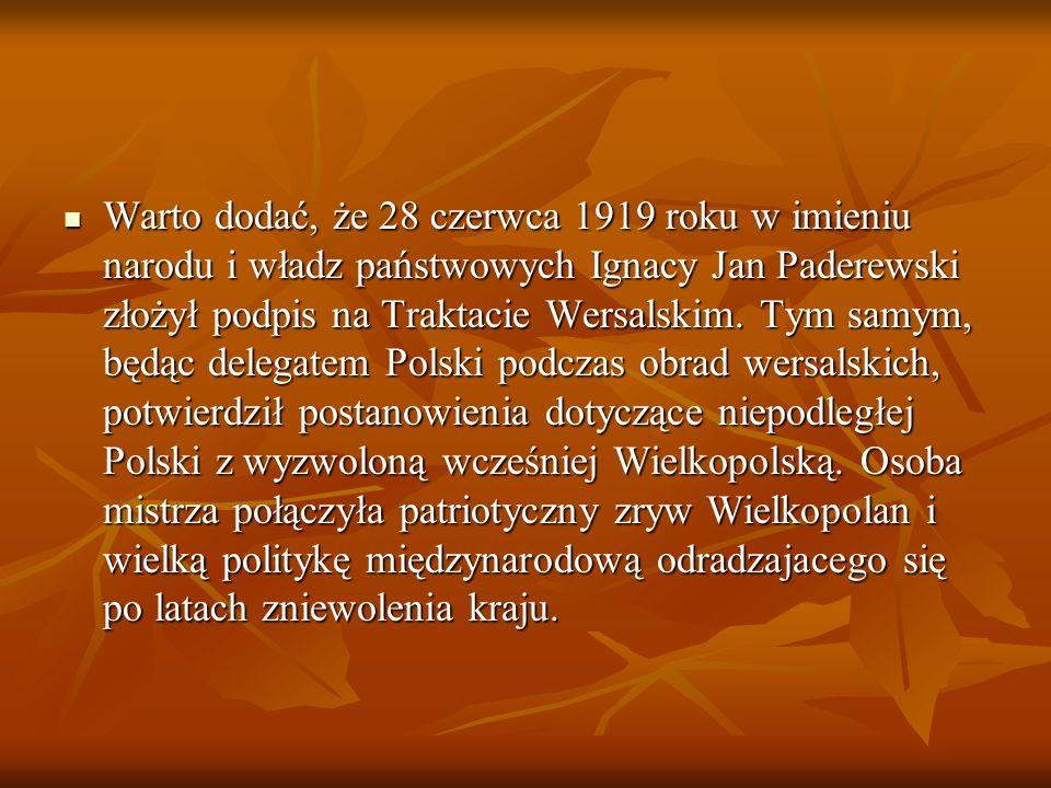 Warto dodać, że 28 czerwca 1919 roku w imieniu narodu i władz państwowych Ignacy Jan Paderewski złożył podpis na Traktacie Wersalskim. Tym samym, będą