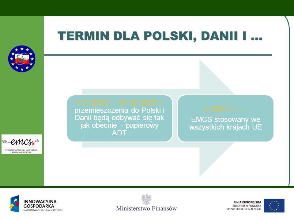 TERMIN DLA POLSKI, DANII I … 1 IV 2010 r. - 31 XII 2010 r. przemieszczenia do Polski i Danii będą odbywać się tak jak obecnie – papierowy ADT 1 I 2011