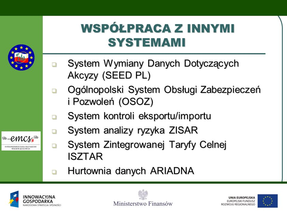 WSPÓŁPRACA Z INNYMI SYSTEMAMI  System Wymiany Danych Dotyczących Akcyzy (SEED PL)  Ogólnopolski System Obsługi Zabezpieczeń i Pozwoleń (OSOZ)  Syst