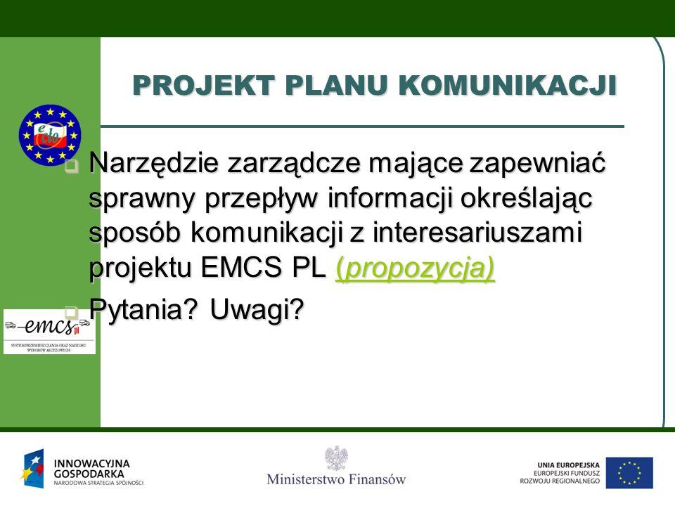 PROJEKT PLANU KOMUNIKACJI  Narzędzie zarządcze mające zapewniać sprawny przepływ informacji określając sposób komunikacji z interesariuszami projektu EMCS PL (propozycja) (propozycja)(propozycja)  Pytania.