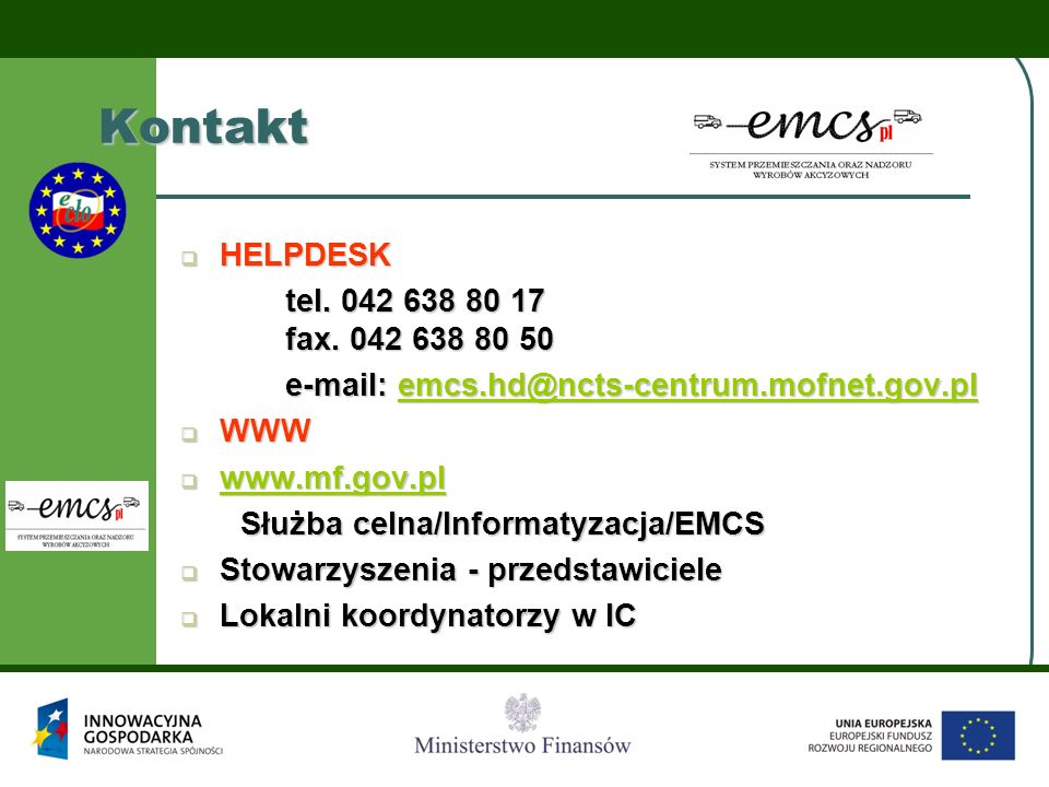  HELPDESK tel. 042 638 80 17 fax. 042 638 80 50 e-mail: emcs.hd@ncts-centrum.mofnet.gov.pl emcs.hd@ncts-centrum.mofnet.gov.pl  WWW  www.mf.gov.pl w