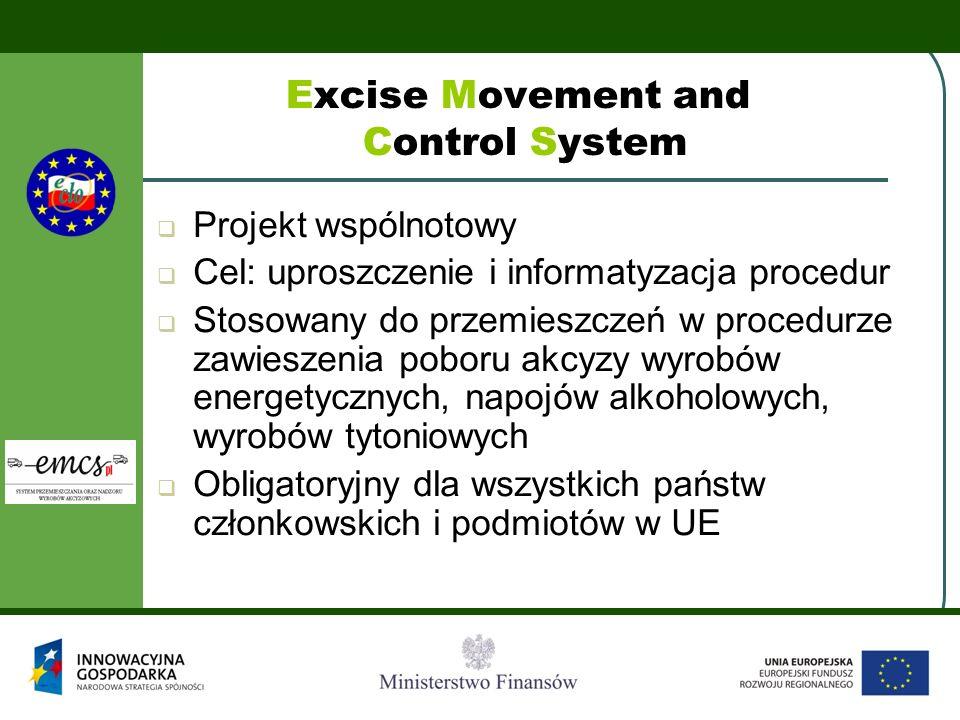 Excise Movement and Control System  Projekt wspólnotowy  Cel: uproszczenie i informatyzacja procedur  Stosowany do przemieszczeń w procedurze zawieszenia poboru akcyzy wyrobów energetycznych, napojów alkoholowych, wyrobów tytoniowych  Obligatoryjny dla wszystkich państw członkowskich i podmiotów w UE