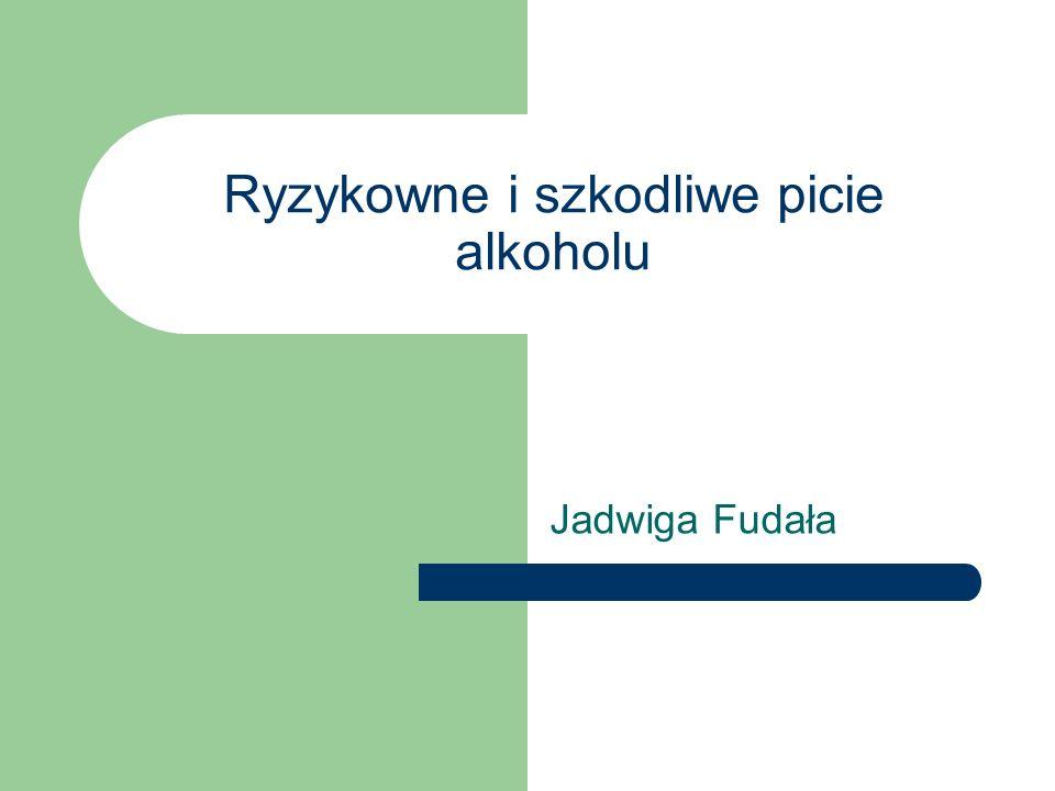 Ryzykowne i szkodliwe picie alkoholu Jadwiga Fudała