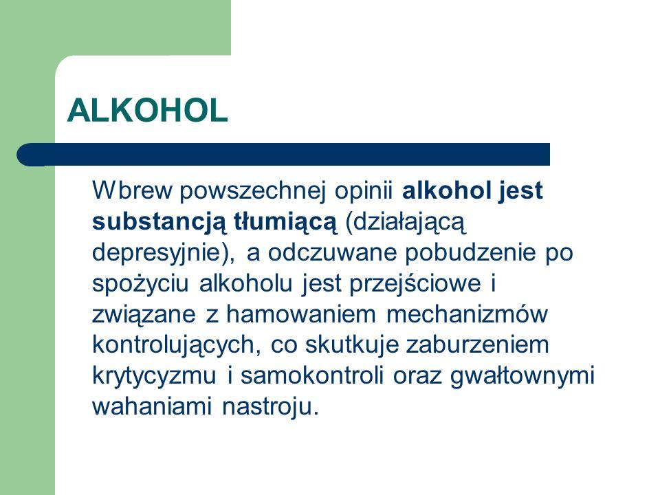 ALKOHOL Wbrew powszechnej opinii alkohol jest substancją tłumiącą (działającą depresyjnie), a odczuwane pobudzenie po spożyciu alkoholu jest przejścio