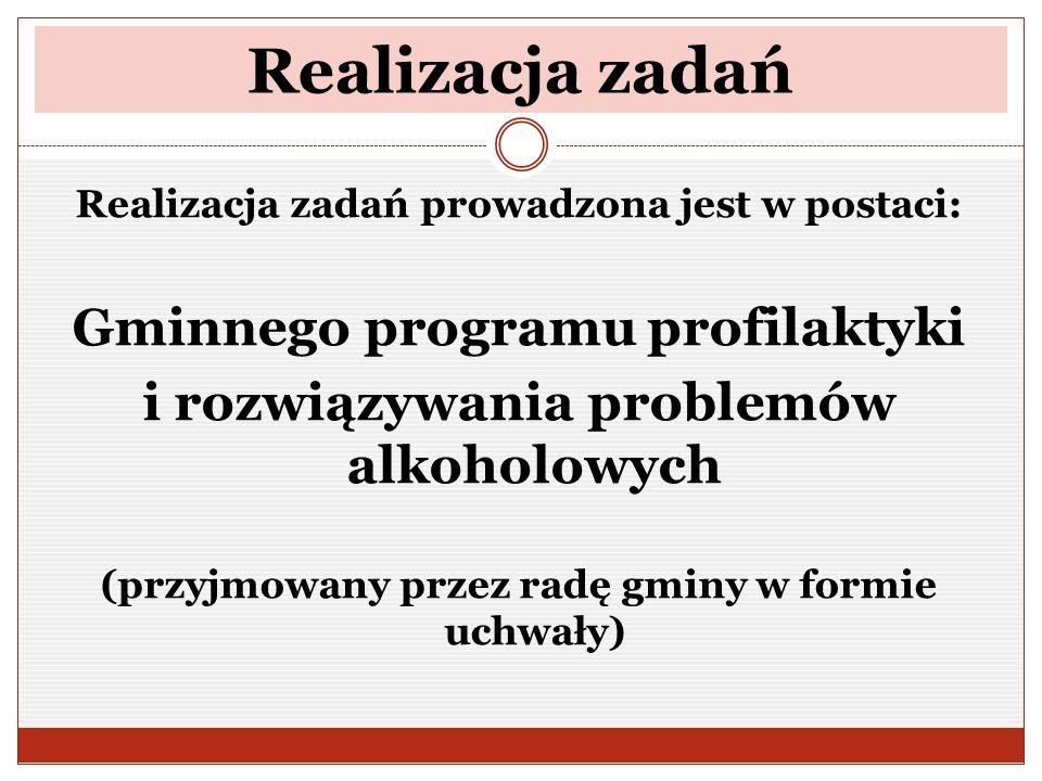 Realizacja zadań Realizacja zadań prowadzona jest w postaci: Gminnego programu profilaktyki i rozwiązywania problemów alkoholowych (przyjmowany przez