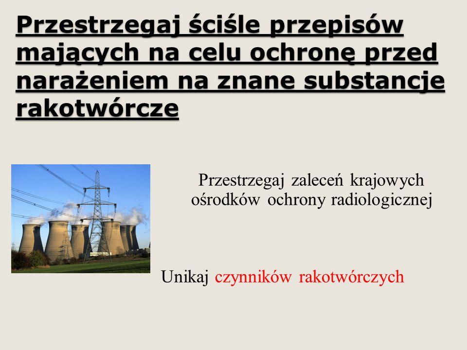 Przestrzegaj ściśle przepisów mających na celu ochronę przed narażeniem na znane substancje rakotwórcze Przestrzegaj zaleceń krajowych ośrodków ochrony radiologicznej Unikaj czynników rakotwórczych