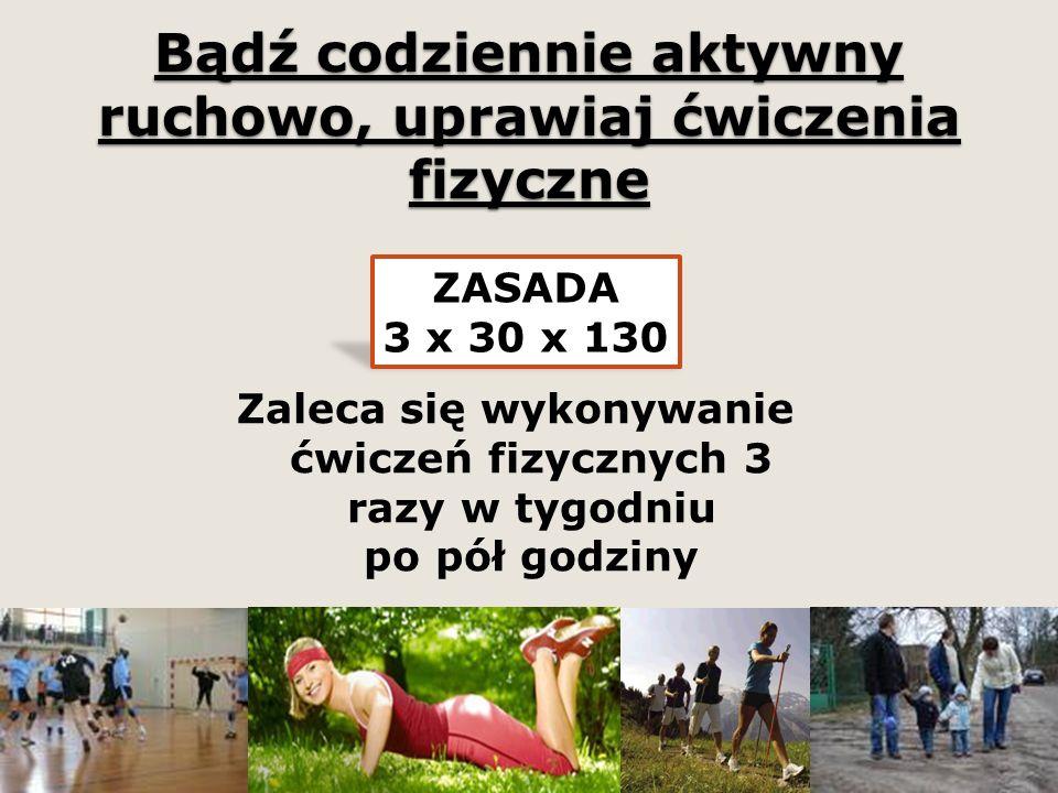 Bądź codziennie aktywny ruchowo, uprawiaj ćwiczenia fizyczne Zaleca się wykonywanie ćwiczeń fizycznych 3 razy w tygodniu po pół godziny ZASADA 3 x 30 x 130