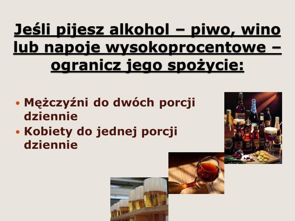 Jeśli pijesz alkohol – piwo, wino lub napoje wysokoprocentowe – ogranicz jego spożycie: Mężczyźni do dwóch porcji dziennie Kobiety do jednej porcji dziennie