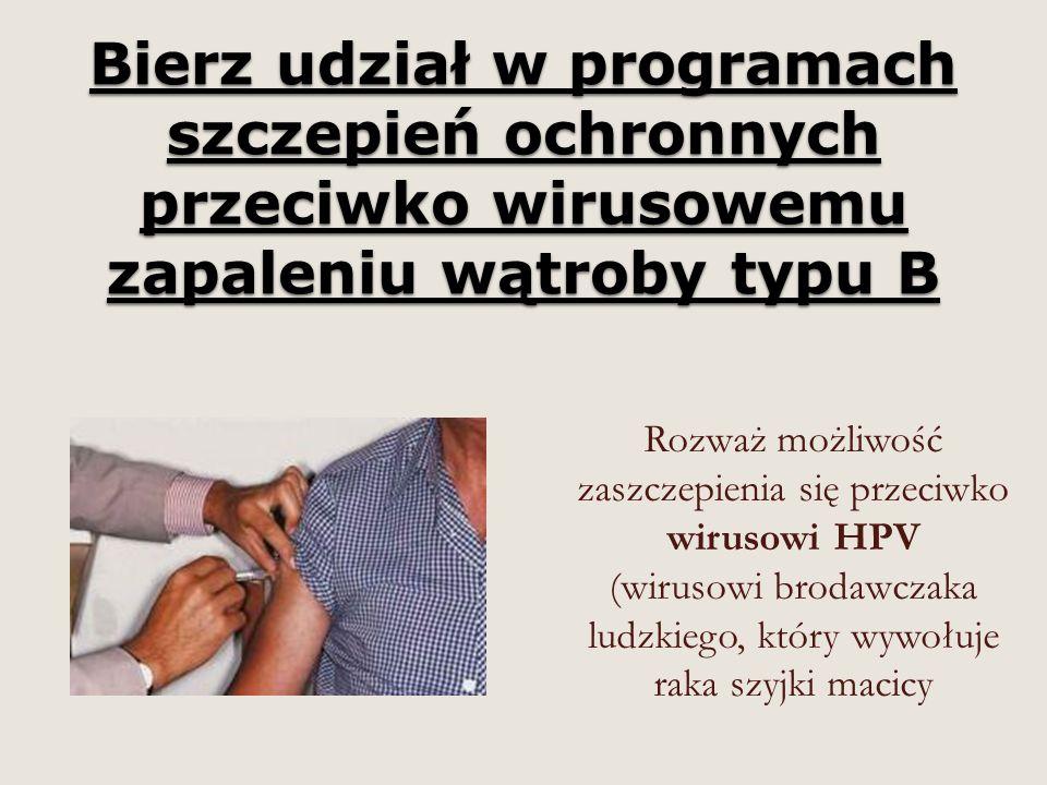 Bierz udział w programach szczepień ochronnych przeciwko wirusowemu zapaleniu wątroby typu B Rozważ możliwość zaszczepienia się przeciwko wirusowi HPV (wirusowi brodawczaka ludzkiego, który wywołuje raka szyjki macicy