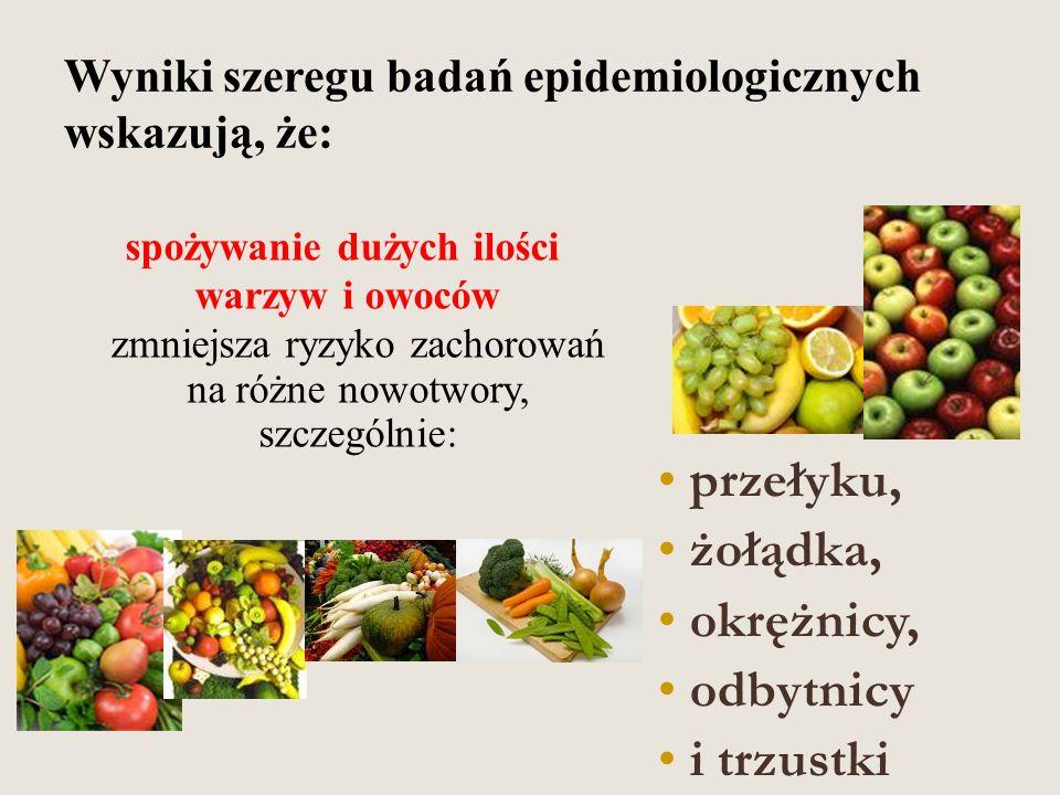 Wyniki szeregu badań epidemiologicznych wskazują, że: spożywanie dużych ilości warzyw i owoców zmniejsza ryzyko zachorowań na różne nowotwory, szczególnie: przełyku, żołądka, okrężnicy, odbytnicy i trzustki