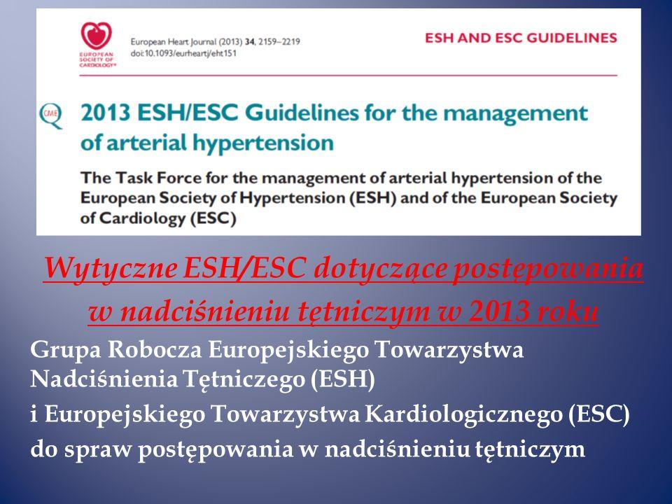 Wytyczne ESH/ESC dotyczące postępowania w nadciśnieniu tętniczym w 2013 roku Grupa Robocza Europejskiego Towarzystwa Nadciśnienia Tętniczego (ESH) i Europejskiego Towarzystwa Kardiologicznego (ESC) do spraw postępowania w nadciśnieniu tętniczym