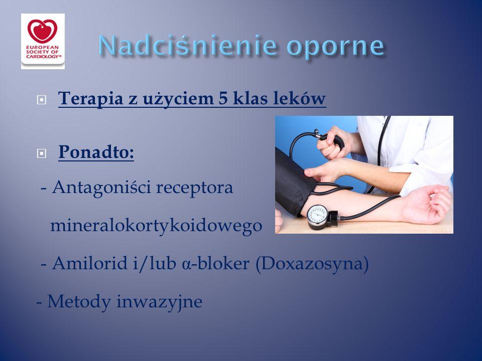  Terapia z użyciem 5 klas leków  Ponadto: - Antagoniści receptora mineralokortykoidowego - Amilorid i/lub α -bloker (Doxazosyna) - Metody inwazyjne