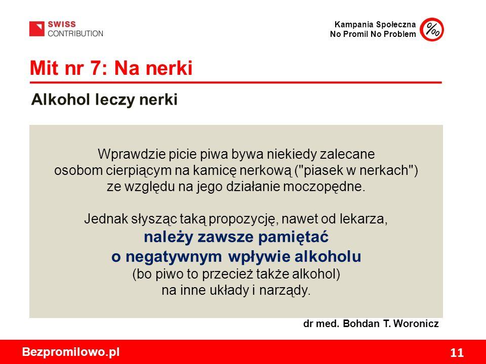 Kampania Społeczna No Promil No Problem Bezpromilowo.pl 11 Mit nr 7: Na nerki Wprawdzie picie piwa bywa niekiedy zalecane osobom cierpiącym na kamicę nerkową ( piasek w nerkach ) ze względu na jego działanie moczopędne.