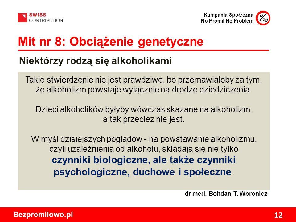 Kampania Społeczna No Promil No Problem Bezpromilowo.pl 12 Mit nr 8: Obciążenie genetyczne Takie stwierdzenie nie jest prawdziwe, bo przemawiałoby za tym, że alkoholizm powstaje wyłącznie na drodze dziedziczenia.
