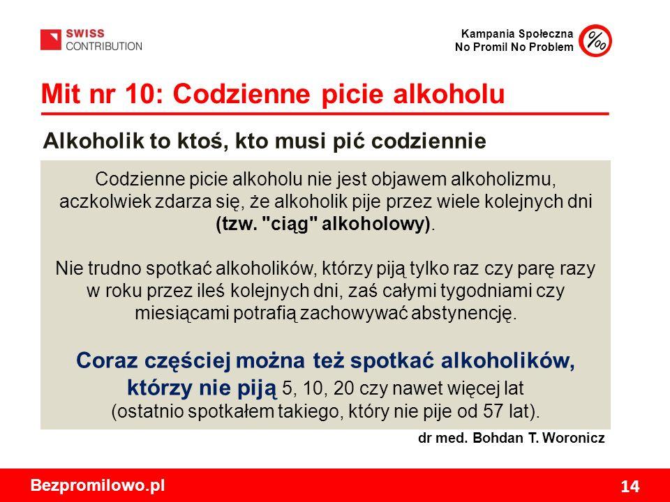 Kampania Społeczna No Promil No Problem Bezpromilowo.pl 14 Mit nr 10: Codzienne picie alkoholu Codzienne picie alkoholu nie jest objawem alkoholizmu, aczkolwiek zdarza się, że alkoholik pije przez wiele kolejnych dni (tzw.