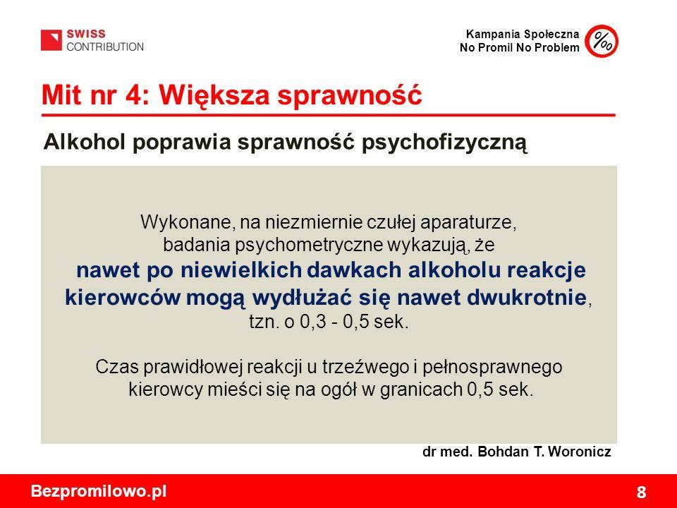 Kampania Społeczna No Promil No Problem Bezpromilowo.pl 8 Mit nr 4: Większa sprawność Wykonane, na niezmiernie czułej aparaturze, badania psychometryczne wykazują, że nawet po niewielkich dawkach alkoholu reakcje kierowców mogą wydłużać się nawet dwukrotnie, tzn.
