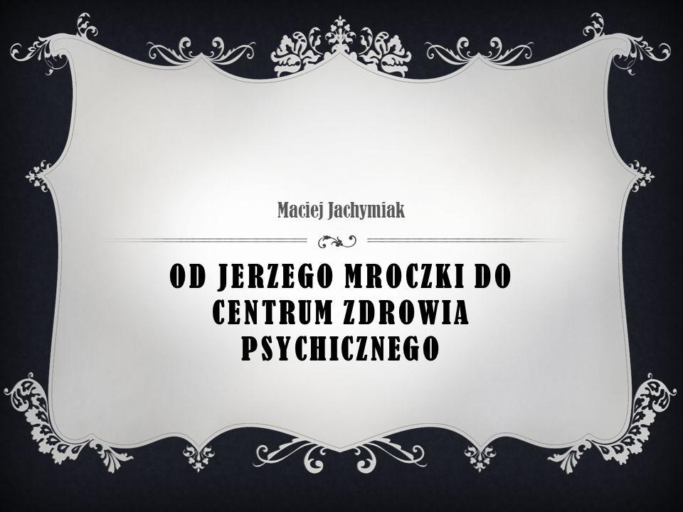 OD JERZEGO MROCZKI DO CENTRUM ZDROWIA PSYCHICZNEGO Maciej Jachymiak