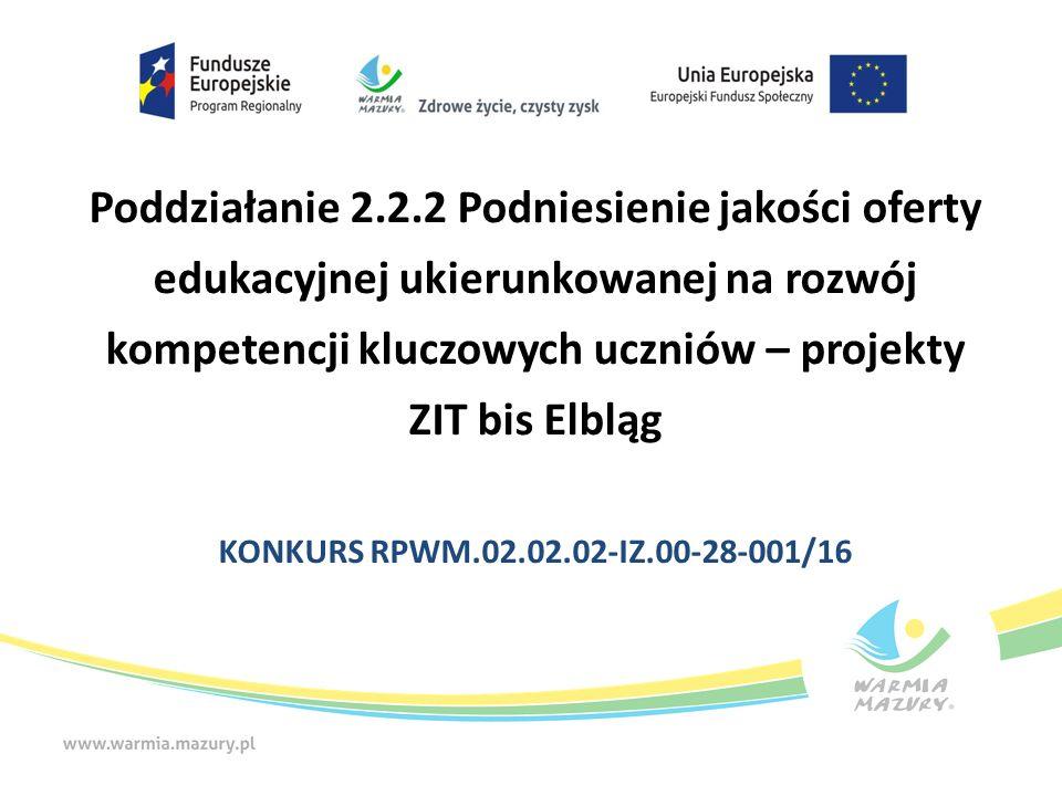 Poddziałanie 2.2.2 Podniesienie jakości oferty edukacyjnej ukierunkowanej na rozwój kompetencji kluczowych uczniów – projekty ZIT bis Elbląg KONKURS RPWM.02.02.02-IZ.00-28-001/16