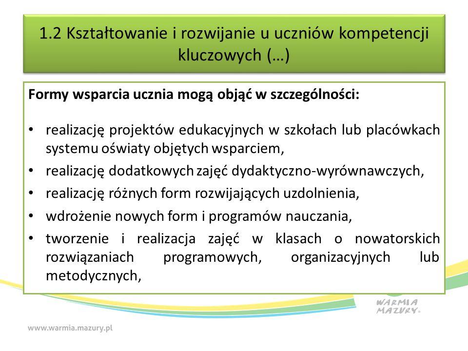 1.2 Kształtowanie i rozwijanie u uczniów kompetencji kluczowych (…) Formy wsparcia ucznia mogą objąć w szczególności: realizację projektów edukacyjnych w szkołach lub placówkach systemu oświaty objętych wsparciem, realizację dodatkowych zajęć dydaktyczno-wyrównawczych, realizację różnych form rozwijających uzdolnienia, wdrożenie nowych form i programów nauczania, tworzenie i realizacja zajęć w klasach o nowatorskich rozwiązaniach programowych, organizacyjnych lub metodycznych,