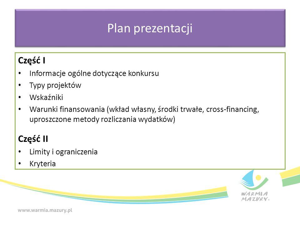 Plan prezentacji Część I Informacje ogólne dotyczące konkursu Typy projektów Wskaźniki Warunki finansowania (wkład własny, środki trwałe, cross-financing, uproszczone metody rozliczania wydatków) Część II Limity i ograniczenia Kryteria