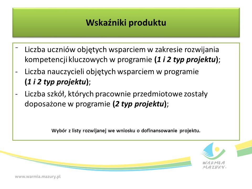 ⁻Liczba uczniów objętych wsparciem w zakresie rozwijania kompetencji kluczowych w programie (1 i 2 typ projektu); -Liczba nauczycieli objętych wsparciem w programie (1 i 2 typ projektu); -Liczba szkół, których pracownie przedmiotowe zostały doposażone w programie (2 typ projektu); Wybór z listy rozwijanej we wniosku o dofinansowanie projektu.