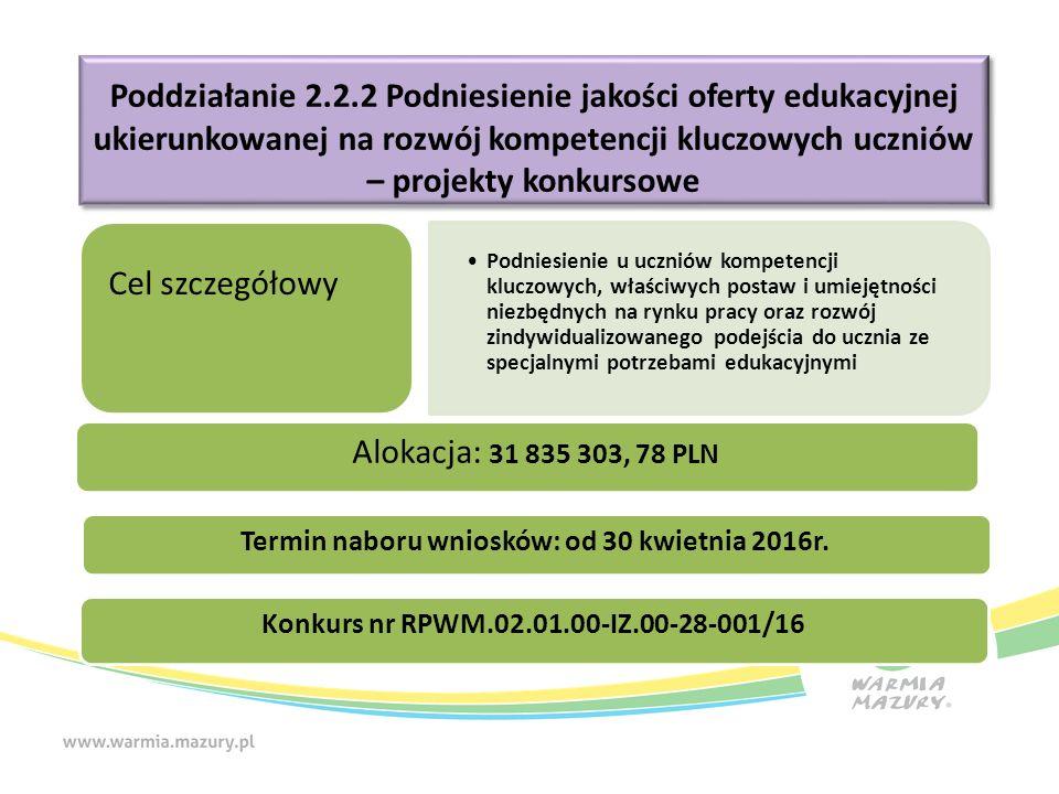 Poddziałanie 2.2.2 Podniesienie jakości oferty edukacyjnej ukierunkowanej na rozwój kompetencji kluczowych uczniów – projekty konkursowe Cel szczegółowy Podniesienie u uczniów kompetencji kluczowych, właściwych postaw i umiejętności niezbędnych na rynku pracy oraz rozwój zindywidualizowanego podejścia do ucznia ze specjalnymi potrzebami edukacyjnymi Konkurs nr RPWM.02.01.00-IZ.00-28-001/16 Alokacja: 31 835 303, 78 PLN Termin naboru wniosków: od 30 kwietnia 2016r.