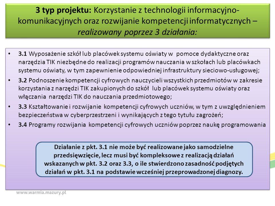 3 typ projektu: Korzystanie z technologii informacyjno- komunikacyjnych oraz rozwijanie kompetencji informatycznych – realizowany poprzez 3 działania: 3.1 Wyposażenie szkół lub placówek systemu oświaty w pomoce dydaktyczne oraz narzędzia TIK niezbędne do realizacji programów nauczania w szkołach lub placówkach systemu oświaty, w tym zapewnienie odpowiedniej infrastruktury sieciowo-usługowej; 3.2 Podnoszenie kompetencji cyfrowych nauczycieli wszystkich przedmiotów w zakresie korzystania z narzędzi TIK zakupionych do szkół lub placówek systemu oświaty oraz włączania narzędzi TIK do nauczania przedmiotowego; 3.3 Kształtowanie i rozwijanie kompetencji cyfrowych uczniów, w tym z uwzględnieniem bezpieczeństwa w cyberprzestrzeni i wynikających z tego tytułu zagrożeń; 3.4 Programy rozwijania kompetencji cyfrowych uczniów poprzez naukę programowania 3.1 Wyposażenie szkół lub placówek systemu oświaty w pomoce dydaktyczne oraz narzędzia TIK niezbędne do realizacji programów nauczania w szkołach lub placówkach systemu oświaty, w tym zapewnienie odpowiedniej infrastruktury sieciowo-usługowej; 3.2 Podnoszenie kompetencji cyfrowych nauczycieli wszystkich przedmiotów w zakresie korzystania z narzędzi TIK zakupionych do szkół lub placówek systemu oświaty oraz włączania narzędzi TIK do nauczania przedmiotowego; 3.3 Kształtowanie i rozwijanie kompetencji cyfrowych uczniów, w tym z uwzględnieniem bezpieczeństwa w cyberprzestrzeni i wynikających z tego tytułu zagrożeń; 3.4 Programy rozwijania kompetencji cyfrowych uczniów poprzez naukę programowania Działanie z pkt.