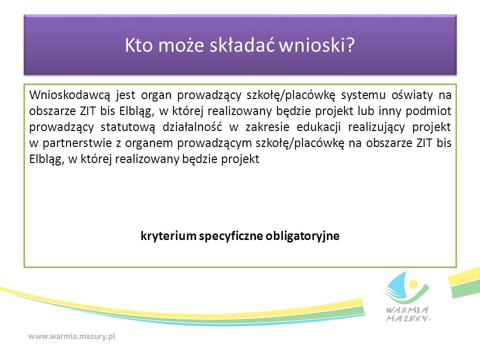 Wnioskodawcą jest organ prowadzący szkołę/placówkę systemu oświaty na obszarze ZIT bis Elbląg, w której realizowany będzie projekt lub inny podmiot prowadzący statutową działalność w zakresie edukacji realizujący projekt w partnerstwie z organem prowadzącym szkołę/placówkę na obszarze ZIT bis Elbląg, w której realizowany będzie projekt kryterium specyficzne obligatoryjne Kto może składać wnioski
