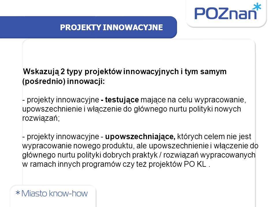 PROJEKTY INNOWACYJNE Wskazują 2 typy projektów innowacyjnych i tym samym (pośrednio) innowacji: - projekty innowacyjne - testujące mające na celu wypracowanie, upowszechnienie i włączenie do głównego nurtu polityki nowych rozwiązań; - projekty innowacyjne - upowszechniające, których celem nie jest wypracowanie nowego produktu, ale upowszechnienie i włączenie do głównego nurtu polityki dobrych praktyk / rozwiązań wypracowanych w ramach innych programów czy też projektów PO KL.