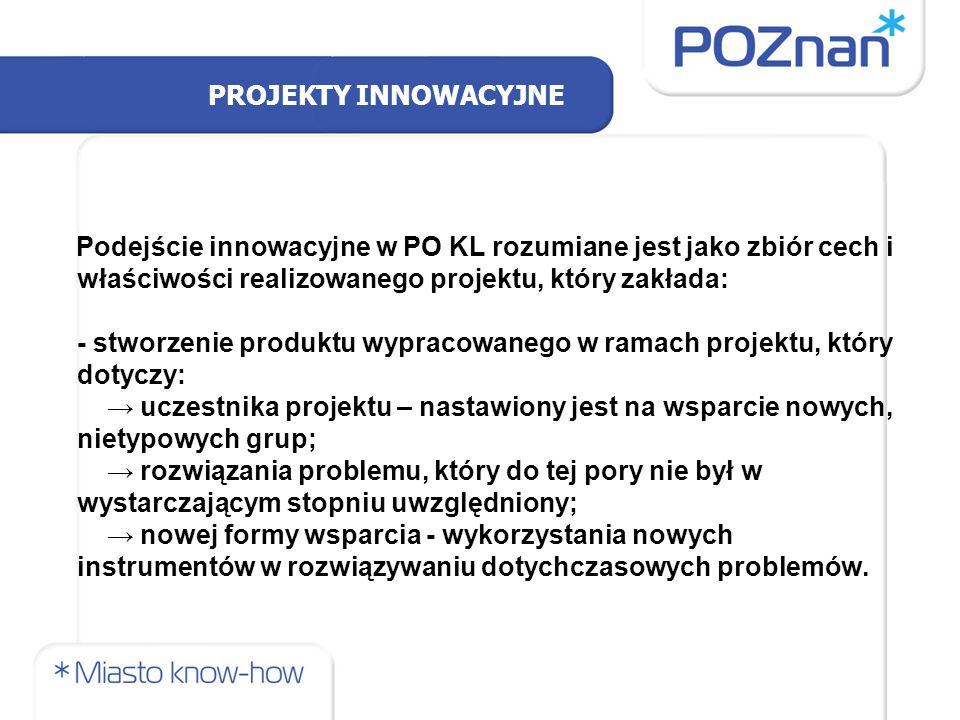 PROJEKTY INNOWACYJNE Podejście innowacyjne w PO KL rozumiane jest jako zbiór cech i właściwości realizowanego projektu, który zakłada: - stworzenie produktu wypracowanego w ramach projektu, który dotyczy: → uczestnika projektu – nastawiony jest na wsparcie nowych, nietypowych grup; → rozwiązania problemu, który do tej pory nie był w wystarczającym stopniu uwzględniony; → nowej formy wsparcia - wykorzystania nowych instrumentów w rozwiązywaniu dotychczasowych problemów.