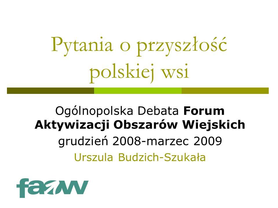 Pytania o przyszłość polskiej wsi Ogólnopolska Debata Forum Aktywizacji Obszarów Wiejskich grudzień 2008-marzec 2009 Urszula Budzich-Szukała