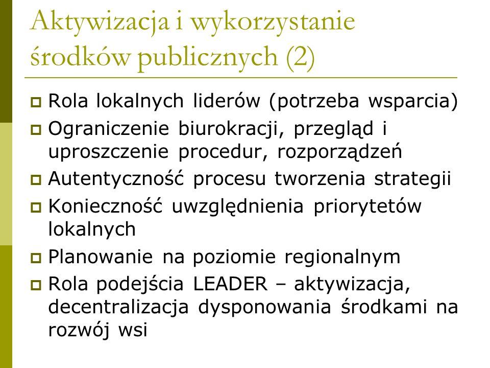 Aktywizacja i wykorzystanie środków publicznych (2)  Rola lokalnych liderów (potrzeba wsparcia)  Ograniczenie biurokracji, przegląd i uproszczenie procedur, rozporządzeń  Autentyczność procesu tworzenia strategii  Konieczność uwzględnienia priorytetów lokalnych  Planowanie na poziomie regionalnym  Rola podejścia LEADER – aktywizacja, decentralizacja dysponowania środkami na rozwój wsi