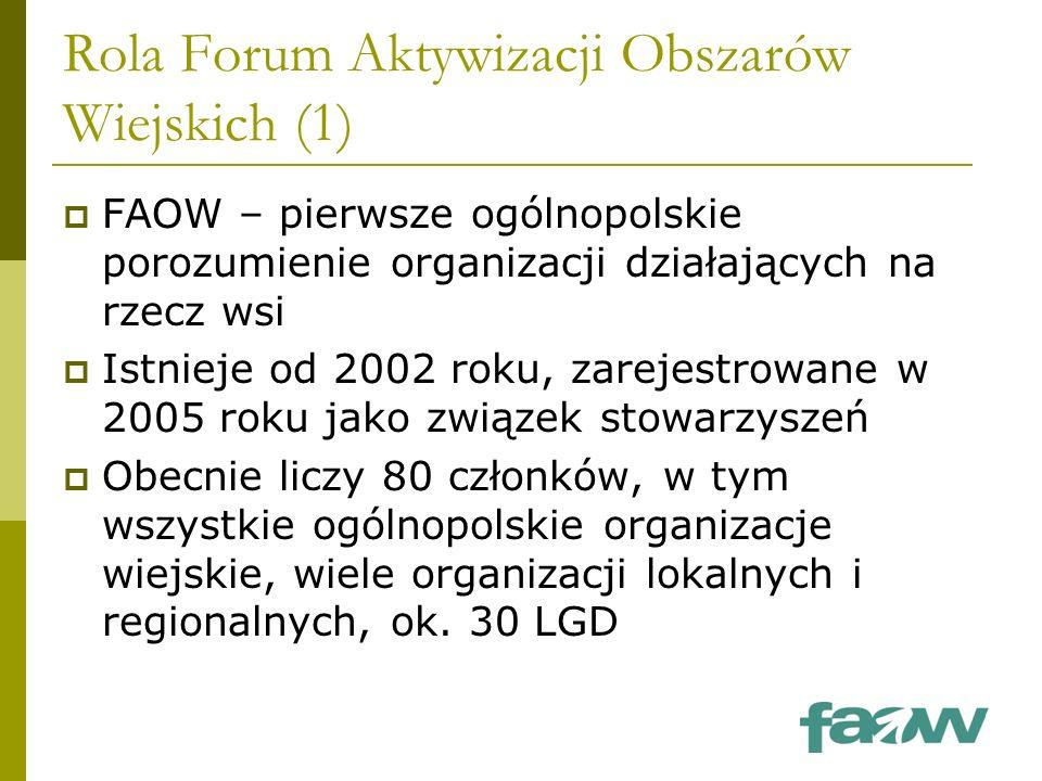 Rola Forum Aktywizacji Obszarów Wiejskich (1)  FAOW – pierwsze ogólnopolskie porozumienie organizacji działających na rzecz wsi  Istnieje od 2002 roku, zarejestrowane w 2005 roku jako związek stowarzyszeń  Obecnie liczy 80 członków, w tym wszystkie ogólnopolskie organizacje wiejskie, wiele organizacji lokalnych i regionalnych, ok.