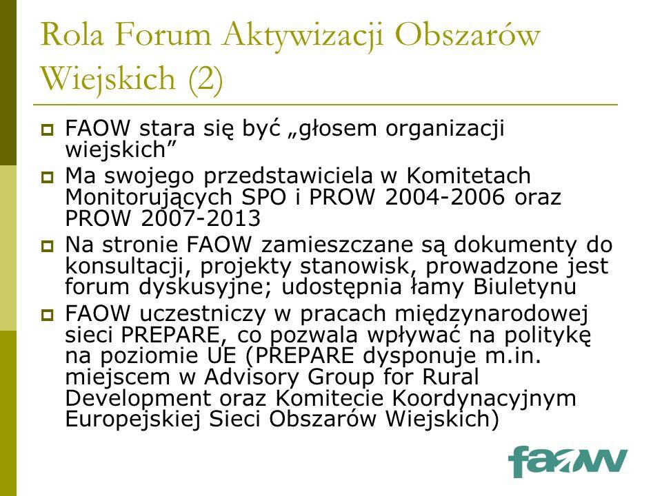 """Rola Forum Aktywizacji Obszarów Wiejskich (2)  FAOW stara się być """"głosem organizacji wiejskich  Ma swojego przedstawiciela w Komitetach Monitorujących SPO i PROW 2004-2006 oraz PROW 2007-2013  Na stronie FAOW zamieszczane są dokumenty do konsultacji, projekty stanowisk, prowadzone jest forum dyskusyjne; udostępnia łamy Biuletynu  FAOW uczestniczy w pracach międzynarodowej sieci PREPARE, co pozwala wpływać na politykę na poziomie UE (PREPARE dysponuje m.in."""