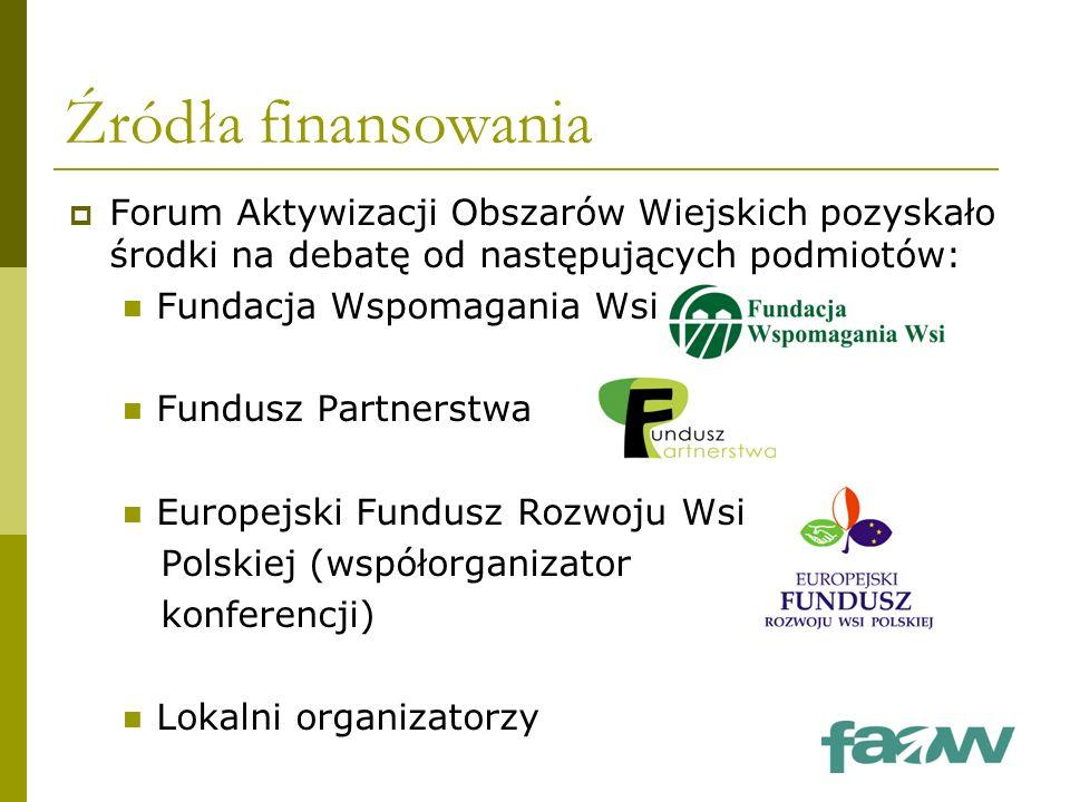 Źródła finansowania  Forum Aktywizacji Obszarów Wiejskich pozyskało środki na debatę od następujących podmiotów: Fundacja Wspomagania Wsi Fundusz Partnerstwa Europejski Fundusz Rozwoju Wsi Polskiej (współorganizator konferencji) Lokalni organizatorzy