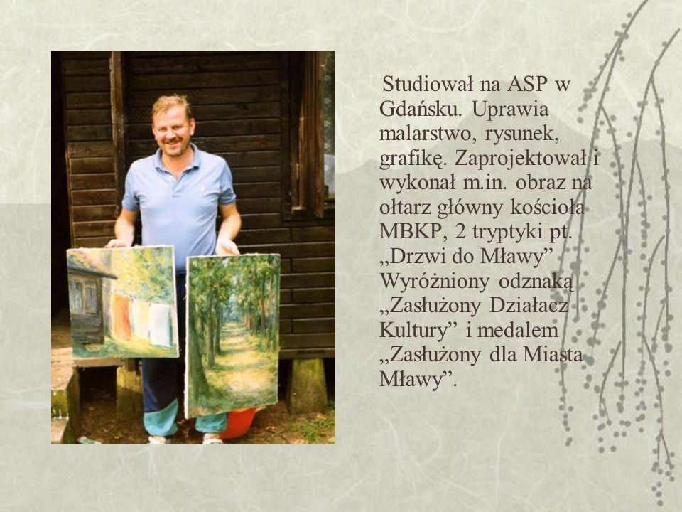 Studiował na ASP w Gdańsku. Uprawia malarstwo, rysunek, grafikę.