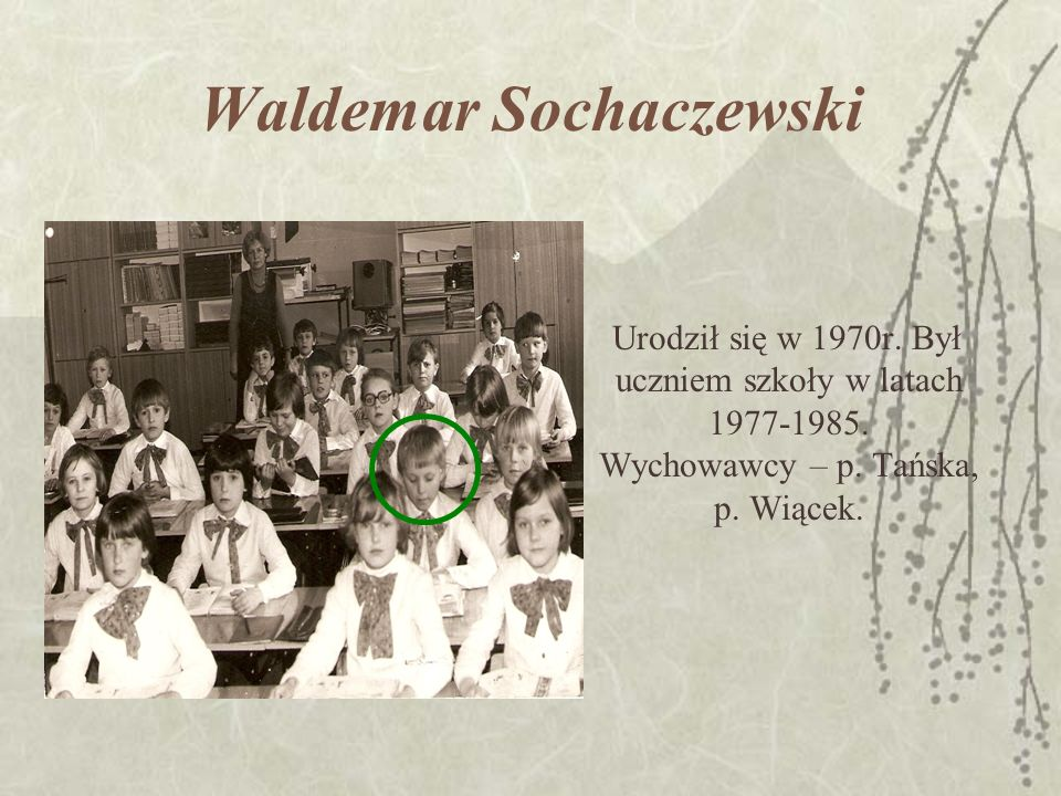 Waldemar Sochaczewski Urodził się w 1970r. Był uczniem szkoły w latach 1977-1985.