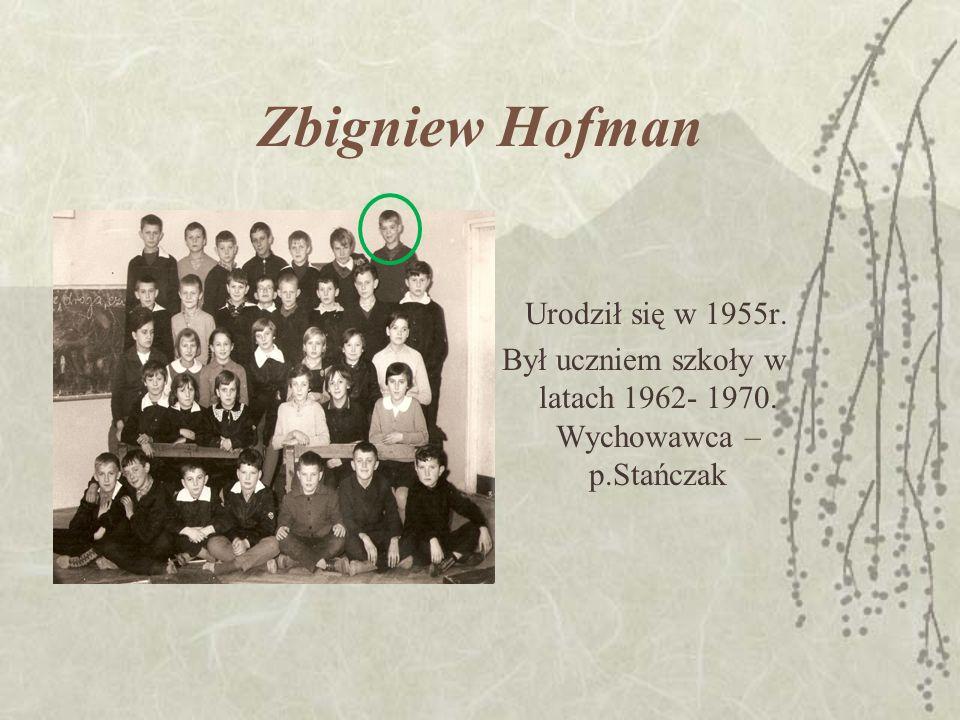 Zbigniew Hofman Urodził się w 1955r. Był uczniem szkoły w latach 1962- 1970.