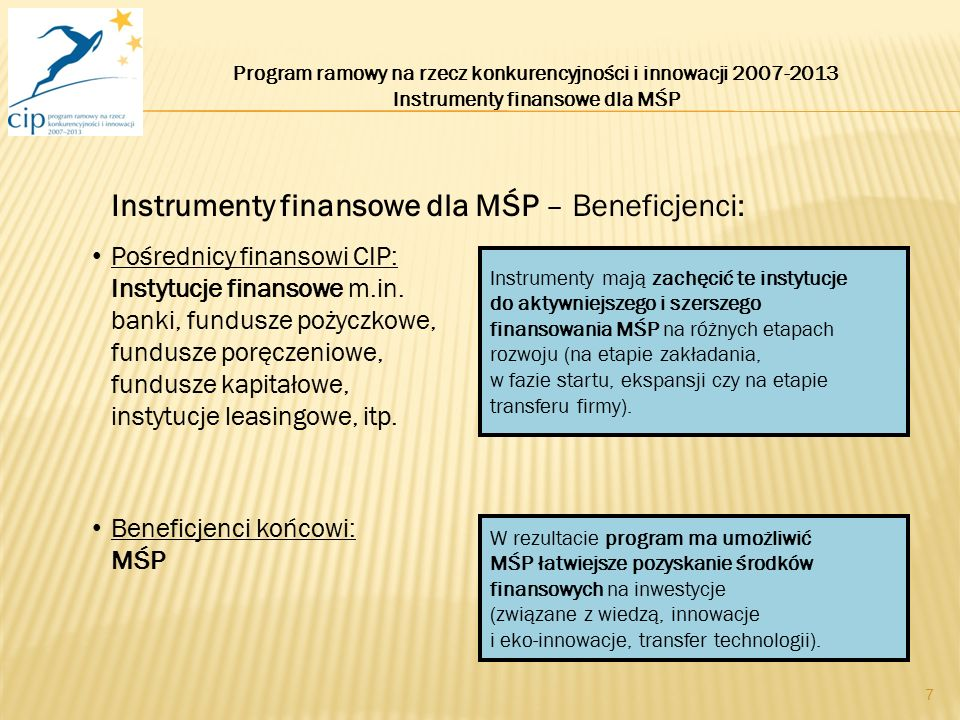 7 Instrumenty finansowe dla MŚP – Beneficjenci: Pośrednicy finansowi CIP: Instytucje finansowe m.in. banki, fundusze pożyczkowe, fundusze poręczeniowe
