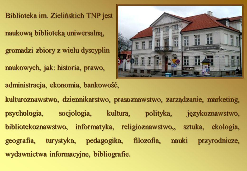 Biblioteka im. Zielińskich TNP jest naukową biblioteką uniwersalną, gromadzi zbiory z wielu dyscyplin naukowych, jak: historia, prawo, administracja,