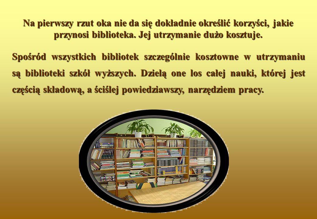 Na pierwszy rzut oka nie da się dokładnie określić korzyści, jakie przynosi biblioteka. Jej utrzymanie dużo kosztuje. Spośród wszystkich bibliotek szc
