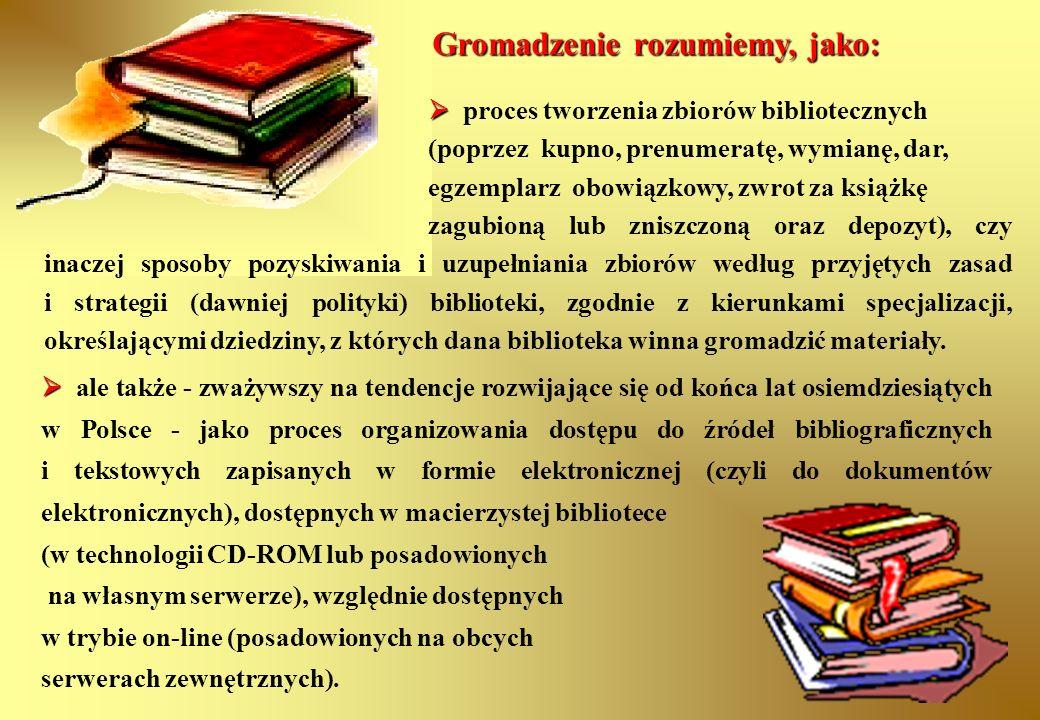 Gromadzenie rozumiemy, jako:   proces tworzenia zbiorów bibliotecznych (poprzez kupno, prenumeratę, wymianę, dar, egzemplarz obowiązkowy, zwrot za k