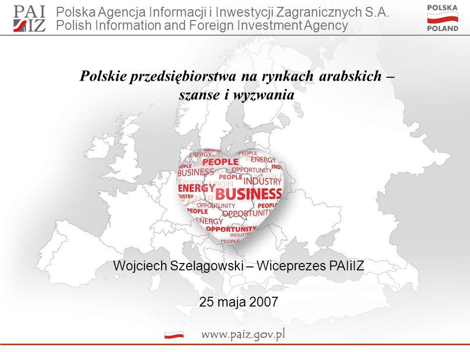 Polskie przedsiębiorstwa na rynkach arabskich – szanse i wyzwania Wojciech Szelągowski – Wiceprezes PAIiIZ 25 maja 2007 Polska Agencja Informacji i Inwestycji Zagranicznych S.A.