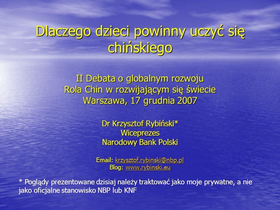 Dlaczego dzieci powinny uczyć się chińskiego II Debata o globalnym rozwoju Rola Chin w rozwijającym się świecie Warszawa, 17 grudnia 2007 Dr Krzysztof Rybiński* Wiceprezes Narodowy Bank Polski Email: krzysztof.rybinski@nbp.pl krzysztof.rybinski@nbp.pl Blog: www.rybinski.eu www.rybinski.eu * Poglądy prezentowane dzisiaj należy traktować jako moje prywatne, a nie jako oficjalne stanowisko NBP lub KNF