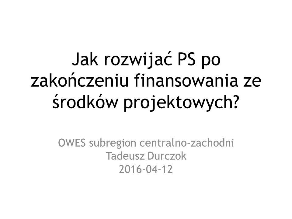 Jak rozwijać PS po zakończeniu finansowania ze środków projektowych? OWES subregion centralno-zachodni Tadeusz Durczok 2016-04-12