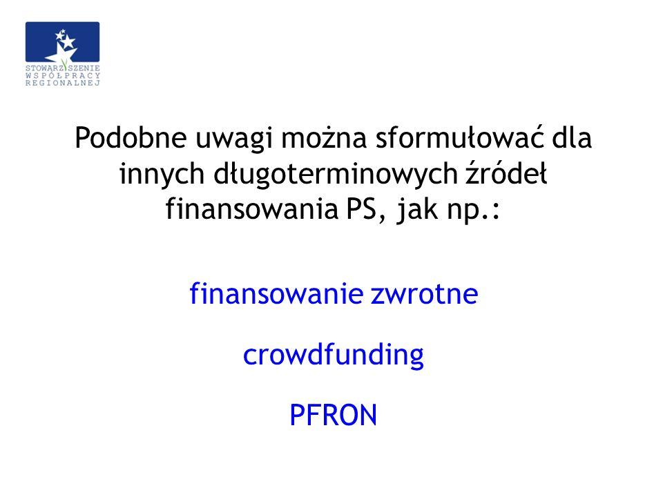Podobne uwagi można sformułować dla innych długoterminowych źródeł finansowania PS, jak np.: finansowanie zwrotne crowdfunding PFRON